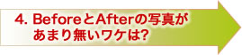 4.BeforeとAfterの写真があまり無いワケは?